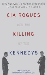 CIA Rogues and the Killing of the Kennedys - How and Why US Agents Conspired to Assassinate JFK and RFK ebook by Patrick Nolan, Henry C. Lee