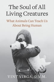 The Soul of All Living Creatures - What Animals Can Teach Us About Being Human ebook by Vint Virga, D.V.M.