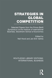 Strategies in Global Competition (RLE International Business) - Selected Papers from the Prince Bertil Symposium at the Institute of International Business ebook by Neil Hood,Jan-Erik Vahlne