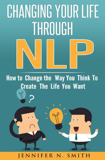 Changing Your Life Through NLP: How to Change the Way You Think To Create The Life You Want ebook by Jennifer N. Smith