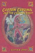 Captain Cardinal and the Crimson Crest ebook by Clayton R. Varney