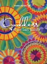 Goddess of the Last Minute - Laughter and Lessons from an Uncommon Quilter ebook by Robbi Joy Eklow