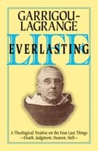 Life Everlasting - A Theological Treatise on the Four Last Things ebook by Rev. Fr. Reginald Garrigou-Lagrange O.P.