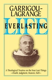 Life Everlasting - A Theological Treatise on the Four Last Things ebook by Reginald Rev. Fr. Garrigou-Lagrange, O.P.