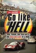 Go Like Hell - Ford, Ferrari, and Their Battle for Speed and Glory at Le Mans ebook by A.J. Baime