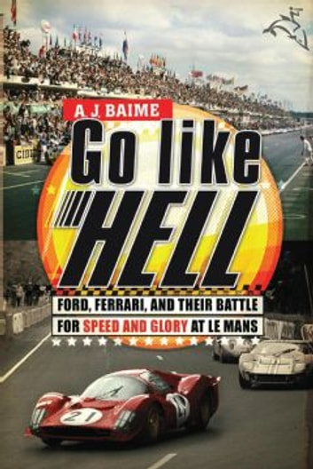 Go Like Hell - Ford, Ferrari, and Their Battle for Speed and Glory at Le Mans ebook by A. J. Baime