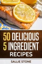 50 Delicious 5 Ingredient Recipes ebook by Sallie Stone