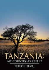Tanzania: My Country As I See It ebook by Peter E. Temu