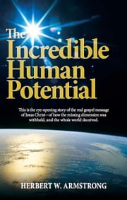 The Incredible Human Potential - The Gospel of Jesus Christ and the awesome purpose of man ebook by Herbert W. Armstrong, Philadelphia Church of God