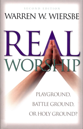 Real Worship - Playground, Battleground, or Holy Ground? eBook by Warren W. Wiersbe