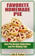 Favorite Homemade Pie - Best Pie Recipe Collections and Pie-Making Tips ebook by Julia M.Graham
