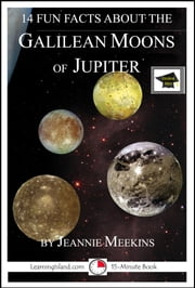 14 Fun Facts About the Galilean Moons of Jupiter: A 15-Minute Book, Educational Version ebook by Jeannie Meekins