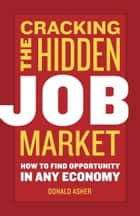 Cracking The Hidden Job Market - How to Find Opportunity in Any Economy ebook by Donald Asher
