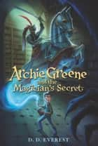 Archie Greene and the Magician's Secret ebook by D. D. Everest