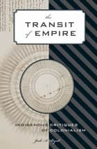 The Transit of Empire - Indigenous Critiques of Colonialism ebook by Jodi A. Byrd