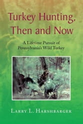 Turkey Hunting, Then and Now ebook by Larry L. Harshbarger