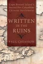 Written in the Ruins - Cape Breton Island's Second Pre-Columbian Chinese Settlement ebook by Paul Chiasson