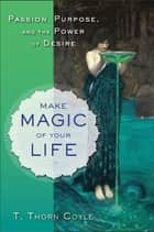 Make Magic of Your Life - Passion, Purpose, and the Power of Desire ebook by T. Thorn Coyle