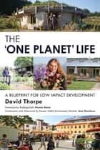 The 'One Planet' Life - A Blueprint for Low Impact Development ebook by David Thorpe