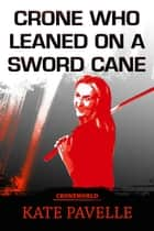 The Crone who Leaned on a Sword Cane - Crone World, #1 ebook by Kate Pavelle