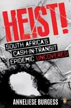 Heist! - South Africa's cash-in-transit epidemic uncovered ebook by Anneliese Burgess