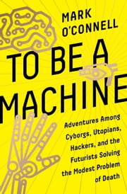 To Be a Machine - Adventures Among Cyborgs, Utopians, Hackers, and the Futurists Solving the Modest Problem of Death ebook by Kobo.Web.Store.Products.Fields.ContributorFieldViewModel