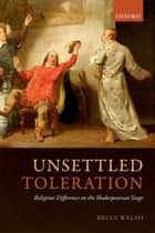 Unsettled Toleration - Religious Difference on the Shakespearean Stage ebook by Brian Walsh