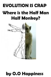 Evolution is Crap: Where is the Half Man, Half Monkey? ebook by O-O Happiness