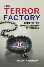 The Terror Factory - Inside the FBI's Maufactured War on Terrorism ebook by Trevor  Aaronson