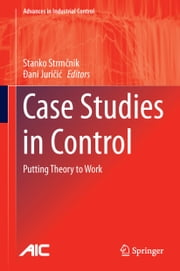 Case Studies in Control - Putting Theory to Work ebook by Stanko Strmčnik,Dani Juricic