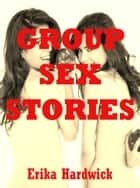 Group Sex Stories (Five Hardcore Erotica Stories) ebook by Erika Hardwick