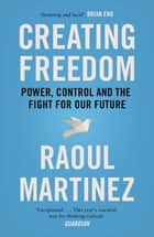 Creating Freedom - Power, Control and the Fight for Our Future ebook by Raoul Martinez
