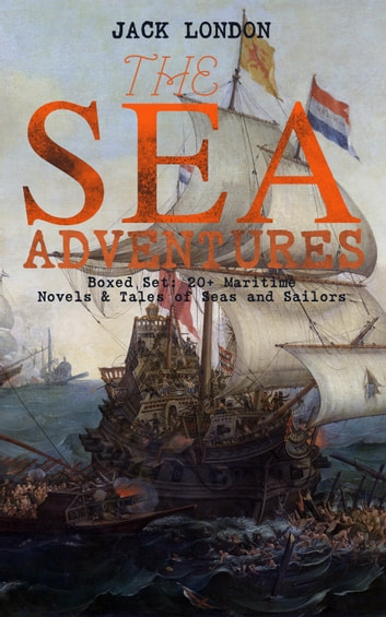 THE SEA ADVENTURES - Boxed Set: 20+ Maritime Novels & Tales of Seas and Sailors - The Cruise of the Dazzler, The Sea-Wolf, Adventure, A Son of the Sun, The Mutiny of the Elsinore, The Cruise of the Snark, Tales of the Fish Patrol & South Sea Tales ebook by Jack London
