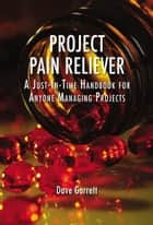Project Pain Reliever - A Just-In-Time Handbook for Anyone Managing Projects ebook by Dave Garrett