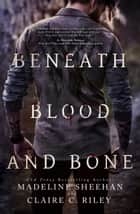 Beneath Blood and Bone ebook by Claire C Riley,Madeline Sheehan