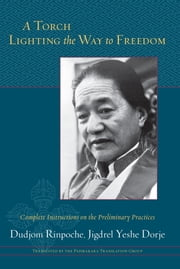 A Torch Lighting the Way to Freedom - Complete Instructions on the Preliminary Practices ebook by Dudjom Rinpoche