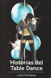 Historias del Table Dance ebook by Lupita Dominguez