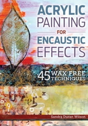 Acrylic Painting for Encaustic Effects - 45 Wax Free Techniques ebook by Sandra Duran Wilson