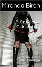 Cruel and Calculating - 3 Tales of Hard Female Domination ebook by Miranda Birch