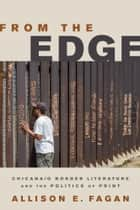 From the Edge - Chicana/o Border Literature and the Politics of Print ebook by Allison E. Fagan