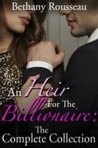 An Heir For The Billionaire: The Complete Collection ebook by Bethany Rousseau