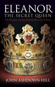 Eleanor the Secret Queen - The Woman Who put Richard III on the Throne ebook by John Ashdown-Hill