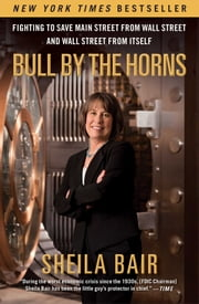 Bull by the Horns - Fighting to Save Main Street from Wall Street and Wall Street from Itself ebook by Sheila Bair