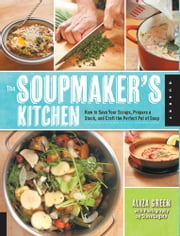 The Soupmaker's Kitchen - How to Save Your Scraps, Prepare a Stock, and Craft the Perfect Pot of Soup ebook by Aliza Green,Steve Legato