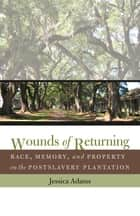 Wounds of Returning - Race, Memory, and Property on the Postslavery Plantation ebook by Jessica Adams