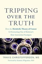 Tripping over the Truth - How the Metabolic Theory of Cancer Is Overturning One of Medicine's Most Entrenched Paradigms ebook by Travis Christofferson, Dominic D'Agostino