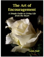 The Art of Encouragement: A Simple Guide to Living Life from the Heart ebook by Candy Paull