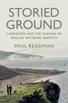 Storied Ground - Landscape and the Shaping of English National Identity ebook by Paul Readman