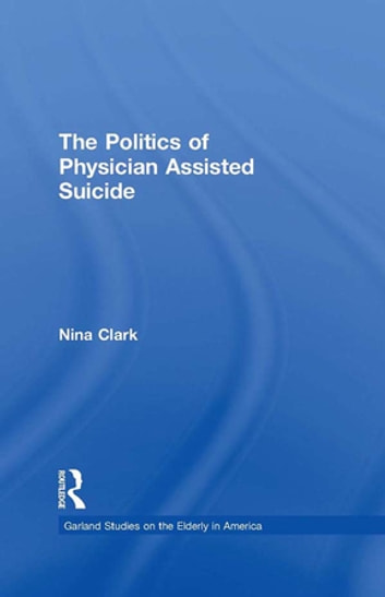 The Politics of Physician Assisted Suicide ebook by Nina Clark