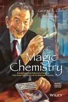 A Life of Magic Chemistry - Autobiographical Reflections Including Post-Nobel Prize Years and the Methanol Economy ebook by George A. Olah, Thomas Mathew